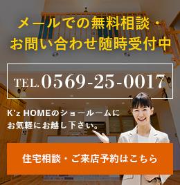 住宅無料相談会随時開催中! TEL.0569-25-0017 K'z HOMEのショールームにお気軽にお越し下さい。メールでの相談会申し込みはこちら リンクバナー